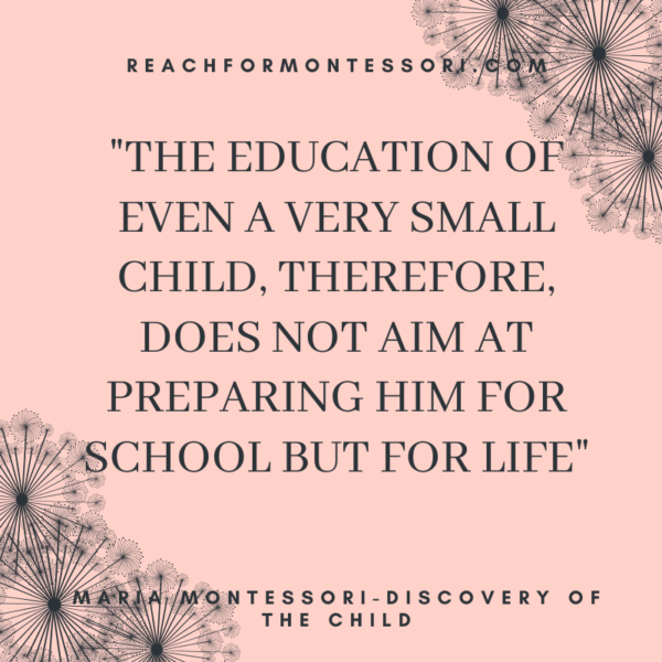 """""""The education of even a very small child.. does not aim at preparing him for school but for life.""""-Montessori."""