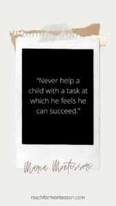 """""""Never help a child with a task at which he feels he can succeed.""""Montessori quote."""