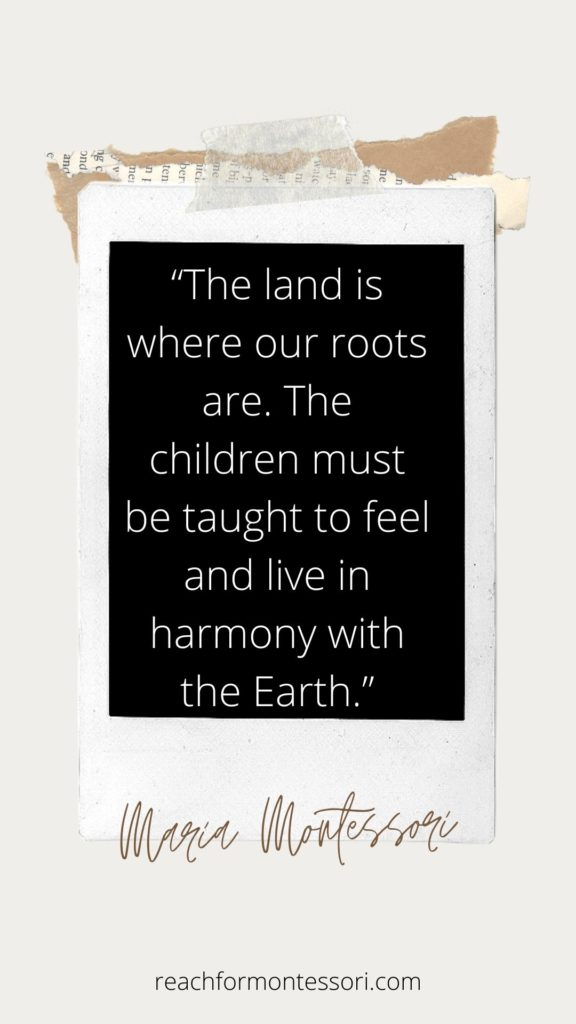 """""""The land is where our root are. The children must be taught to feel and live in harmony with the Earth."""" - Maria montessori quotes."""