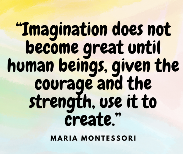 """""""Imagination does not become great until human beings, given the courage and the strength, use it to create."""" ? Maria Montessori quote"""
